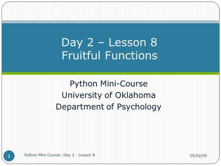 Python Mini-Course University of Oklahoma Department of Psychology Day 2 – Lesson 8 Fruitful Functions 05/02/09 Python Mini-Course: Day 2 - Lesson 8 1.