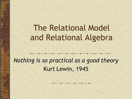 The Relational Model and Relational Algebra Nothing is so practical as a good theory Kurt Lewin, 1945.