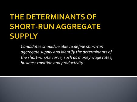 Candidates should be able to define short-run aggregate supply and identify the determinants of the short-run AS curve, such as money wage rates, business.