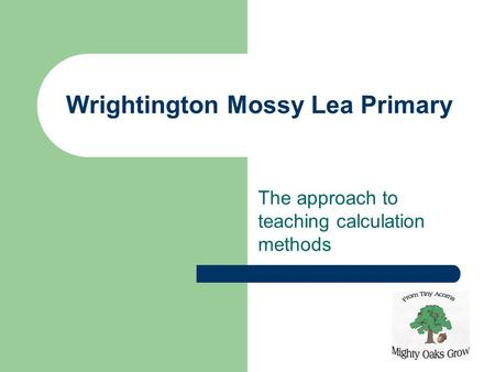 Wrightington Mossy Lea Primary The approach to teaching calculation methods.