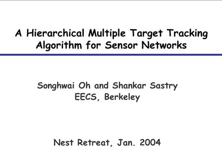 A Hierarchical Multiple Target Tracking Algorithm for Sensor Networks Songhwai Oh and Shankar Sastry EECS, Berkeley Nest Retreat, Jan. 2004.