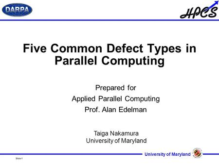 Slide-1 University of Maryland Five Common Defect Types in Parallel Computing Prepared for Applied Parallel Computing Prof. Alan Edelman Taiga Nakamura.
