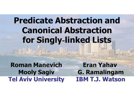 Predicate Abstraction and Canonical Abstraction for Singly - linked Lists Roman Manevich Mooly Sagiv Tel Aviv University Eran Yahav G. Ramalingam IBM T.J.