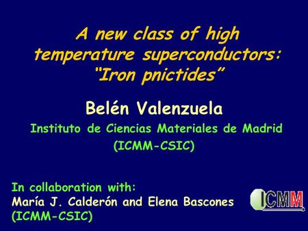 "A new class of high temperature superconductors: ""Iron pnictides"" Belén Valenzuela Instituto de Ciencias Materiales de Madrid (ICMM-CSIC) In collaboration."