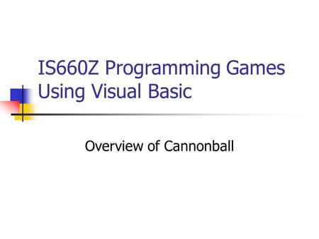 IS660Z Programming Games Using Visual Basic Overview of Cannonball.