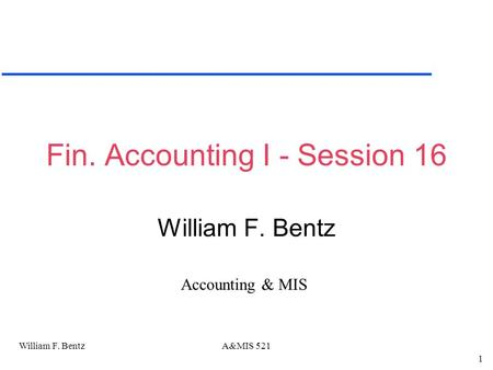 William F. Bentz 1 A&MIS 521 Fin. Accounting I - Session 16 William F. Bentz Accounting & MIS.