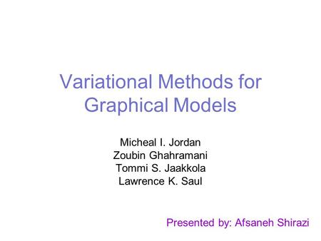 Variational Methods for Graphical Models Micheal I. Jordan Zoubin Ghahramani Tommi S. Jaakkola Lawrence K. Saul Presented by: Afsaneh Shirazi.