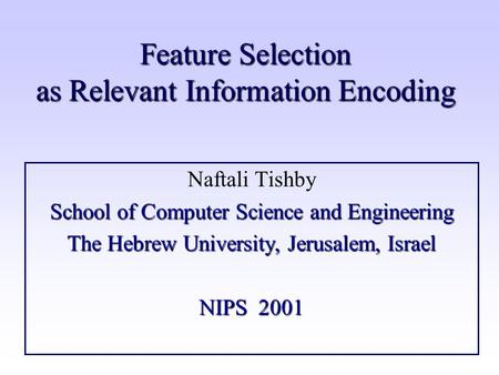 Feature Selection as Relevant Information Encoding Naftali Tishby School of Computer Science and Engineering The Hebrew University, Jerusalem, Israel NIPS.