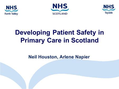 Developing Patient Safety in Primary Care in Scotland Neil Houston, Arlene Napier.