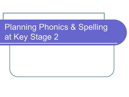 Planning Phonics & Spelling at Key Stage 2. Main assessment Unaided writing analysis: - Nursery rhyme or short poem (learn orally first) - Any unaided.