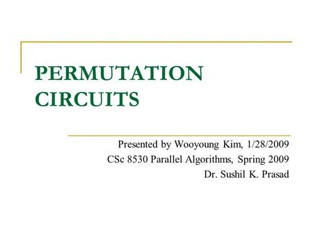 PERMUTATION CIRCUITS Presented by Wooyoung Kim, 1/28/2009 CSc 8530 Parallel Algorithms, Spring 2009 Dr. Sushil K. Prasad.