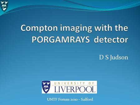 D S Judson UNTF Forum 2010 - Salford. Outline The Compton imaging process The PORGAMRAYS project What is it? How does it work? Detector description Spectroscopic.