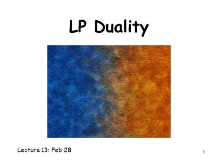 1 LP Duality Lecture 13: Feb 28. 2 Min-Max Theorems In bipartite graph, Maximum matching = Minimum Vertex Cover In every graph, Maximum Flow = Minimum.