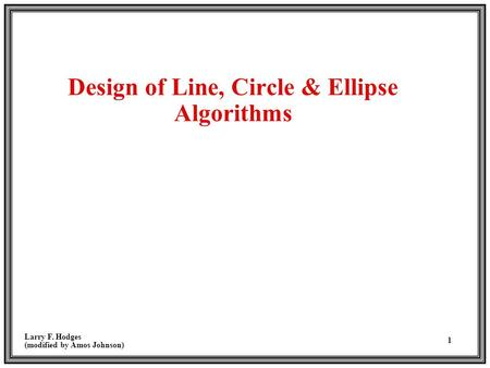 Larry F. Hodges (modified by Amos Johnson) 1 Design of Line, Circle & Ellipse Algorithms.
