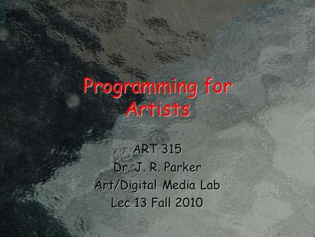 Programming for Artists ART 315 Dr. J. R. Parker Art/Digital Media Lab Lec 13 Fall 2010.