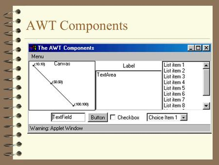 AWT Components. 2 Using AWT Components 4 Component –Canvas –Scrollbar –Button –Checkbox –Label –List –Choice –TextComponent –TextArea –TextField 4 Component.