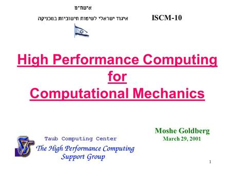 1 ISCM-10 Taub Computing Center High Performance Computing for Computational Mechanics Moshe Goldberg March 29, 2001.