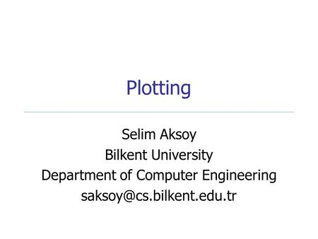 Plotting Selim Aksoy Bilkent University Department of Computer Engineering