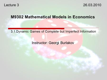 M9302 Mathematical Models in Economics Instructor: Georgi Burlakov 3.1.Dynamic Games of Complete but Imperfect Information Lecture 326.03.2010.