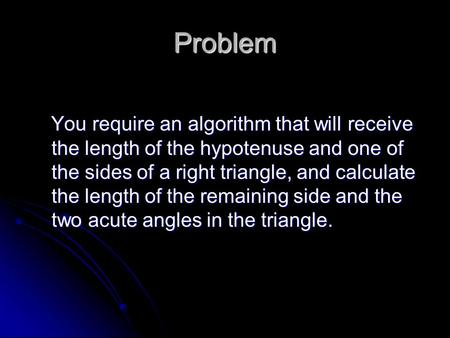 Problem You require an algorithm that will receive the length of the hypotenuse and one of the sides of a right triangle, and calculate the length of the.