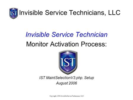 Copyright, 2006: Invisible Service Technicians, LLC Invisible Service Technicians, LLC Invisible Service Technician Monitor Activation Process: IST MaintSelectionV3.php.