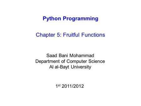 Python Programming Chapter 5: Fruitful Functions Saad Bani Mohammad Department of Computer Science Al al-Bayt University 1 st 2011/2012.