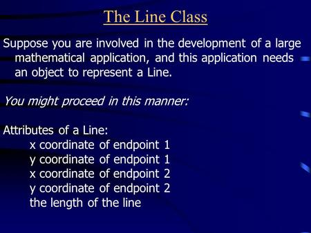 The Line Class Suppose you are involved in the development of a large mathematical application, and this application needs an object to represent a Line.