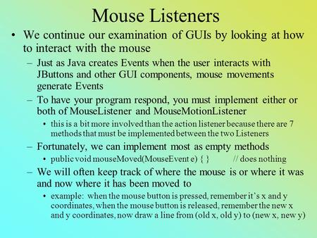 Mouse Listeners We continue our examination of GUIs by looking at how to interact with the mouse –Just as Java creates Events when the user interacts with.