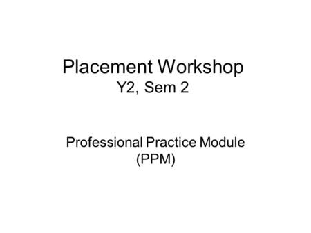 Placement Workshop Y2, Sem 2 Professional Practice Module (PPM)