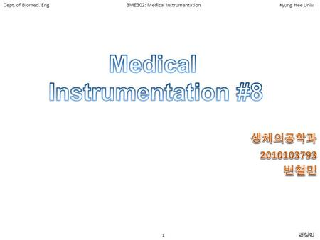 Dept. of Biomed. Eng.BME302: Medical InstrumentationKyung Hee Univ. 1 변철민.
