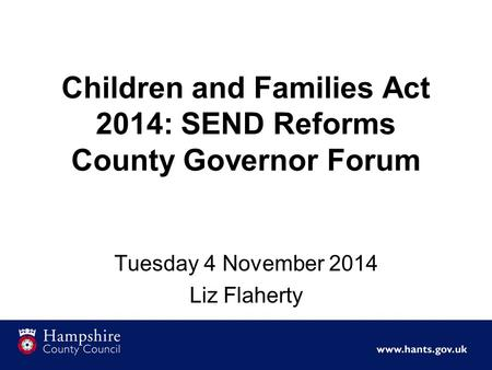 Children and Families Act 2014: SEND Reforms County Governor Forum Tuesday 4 November 2014 Liz Flaherty.