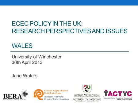 ECEC POLICY IN THE UK: RESEARCH PERSPECTIVES AND ISSUES WALES University of Winchester 30th April 2013 Jane Waters.