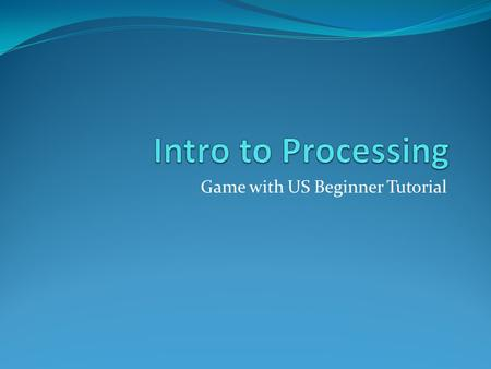 Game with US Beginner Tutorial. Welcome!! Who I am What is Processing? Basic Coding Input Methods Images Classes Arrays.