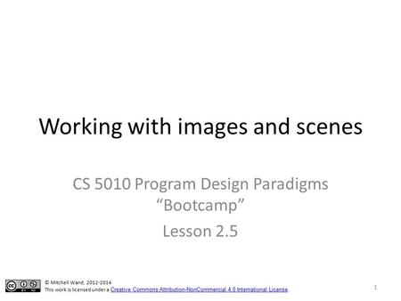 "Working with images and scenes CS 5010 Program Design Paradigms ""Bootcamp"" Lesson 2.5 TexPoint fonts used in EMF. Read the TexPoint manual before you delete."