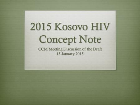 2015 Kosovo HIV Concept Note CCM Meeting Discussion of the Draft 15 January 2015.