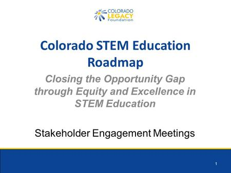 1 Colorado STEM Education Roadmap Closing the Opportunity Gap through Equity and Excellence in STEM Education Stakeholder Engagement Meetings.