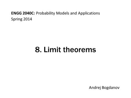 ENGG 2040C: Probability Models and Applications Andrej Bogdanov Spring 2014 8. Limit theorems.