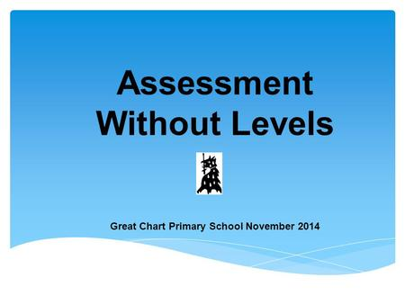 Assessment Without Levels Great Chart Primary School November 2014.