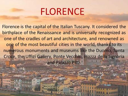 FLORENCE Florence is the capital of the Italian Tuscany. It considered the birthplace of the Renaissance and is universally recognized as one of the cradles.