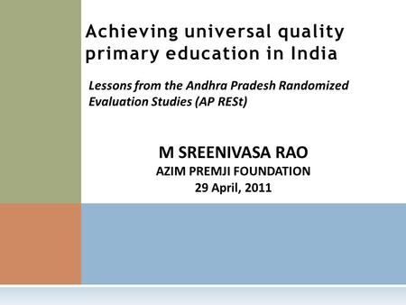 M SREENIVASA RAO AZIM PREMJI FOUNDATION 29 April, 2011 Achieving universal quality primary education in India Lessons from the Andhra Pradesh Randomized.