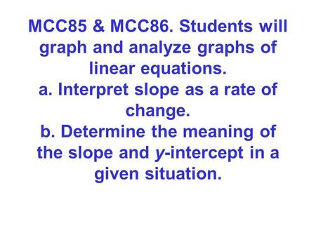 MCC85 & MCC86. Students will graph and analyze graphs of linear equations. a. Interpret slope as a rate of change. b. Determine the meaning of the slope.