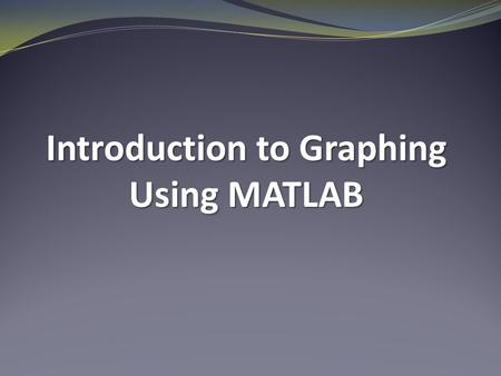 Introduction to Graphing Using MATLAB. Line Graphs  Useful for graphing functions  Useful for displaying data trends over time  Useful for showing.