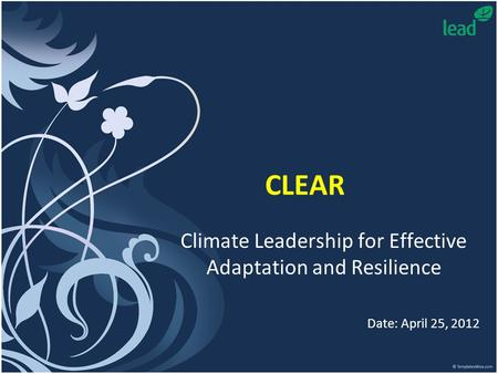 CLEAR Climate Leadership for Effective Adaptation and Resilience Date: April 25, 2012.