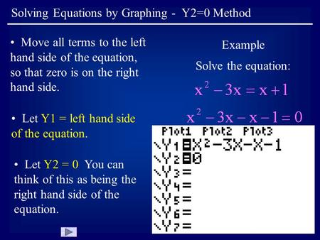 Solving Equations by Graphing - Y2=0 Method Move all terms to the left hand side of the equation, so that zero is on the right hand side. Example Solve.