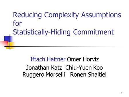 1 Reducing Complexity Assumptions for Statistically-Hiding Commitment Iftach Haitner Omer Horviz Jonathan Katz Chiu-Yuen Koo Ruggero Morselli Ronen Shaltiel.