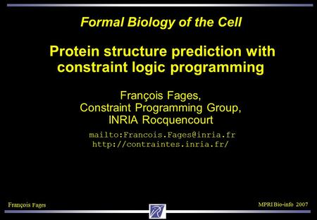 François Fages MPRI Bio-info 2007 Formal Biology of the Cell Protein structure prediction with constraint logic programming François Fages, Constraint.