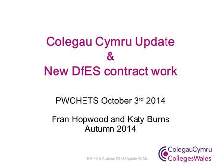 Colegau Cymru Update & New DfES contract work PWCHETS October 3 rd 2014 Fran Hopwood and Katy Burns Autumn 2014 KB + FH Autumn 2014 Update SCMs.