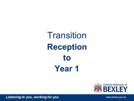 Listening to you, working for you www.bexley.gov.uk Transition Reception to Year 1.