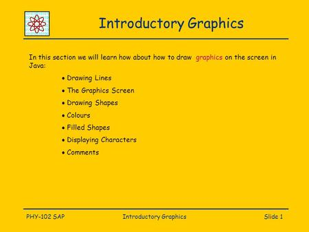 PHY-102 SAPIntroductory GraphicsSlide 1 Introductory Graphics In this section we will learn how about how to draw graphics on the screen in Java:  Drawing.
