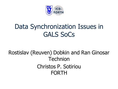 Data Synchronization Issues in GALS SoCs Rostislav (Reuven) Dobkin and Ran Ginosar Technion Christos P. Sotiriou FORTH ICS- FORTH.